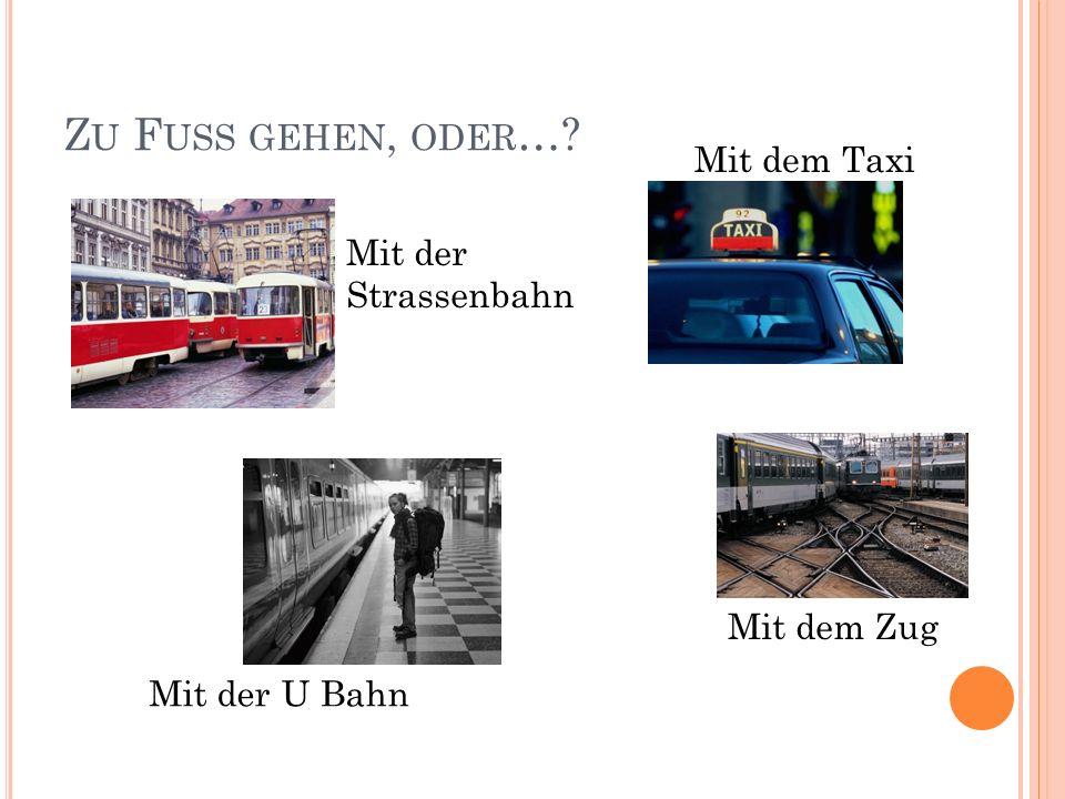 Z U F USS GEHEN, ODER … Mit der Strassenbahn Mit dem Taxi Mit der U Bahn Mit dem Zug