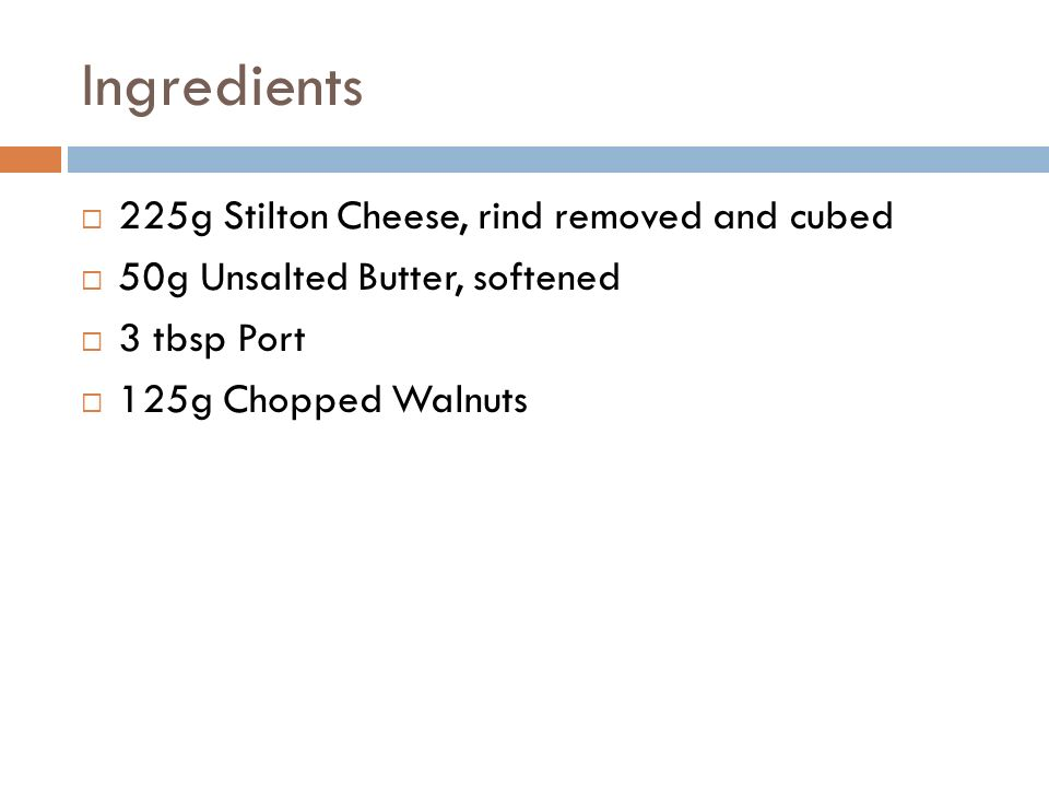 Ingredients  225g Stilton Cheese, rind removed and cubed  50g Unsalted Butter, softened  3 tbsp Port  125g Chopped Walnuts