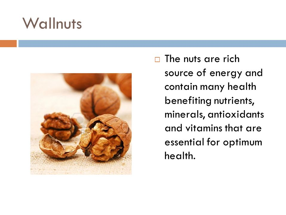 Wallnuts  The nuts are rich source of energy and contain many health benefiting nutrients, minerals, antioxidants and vitamins that are essential for optimum health.
