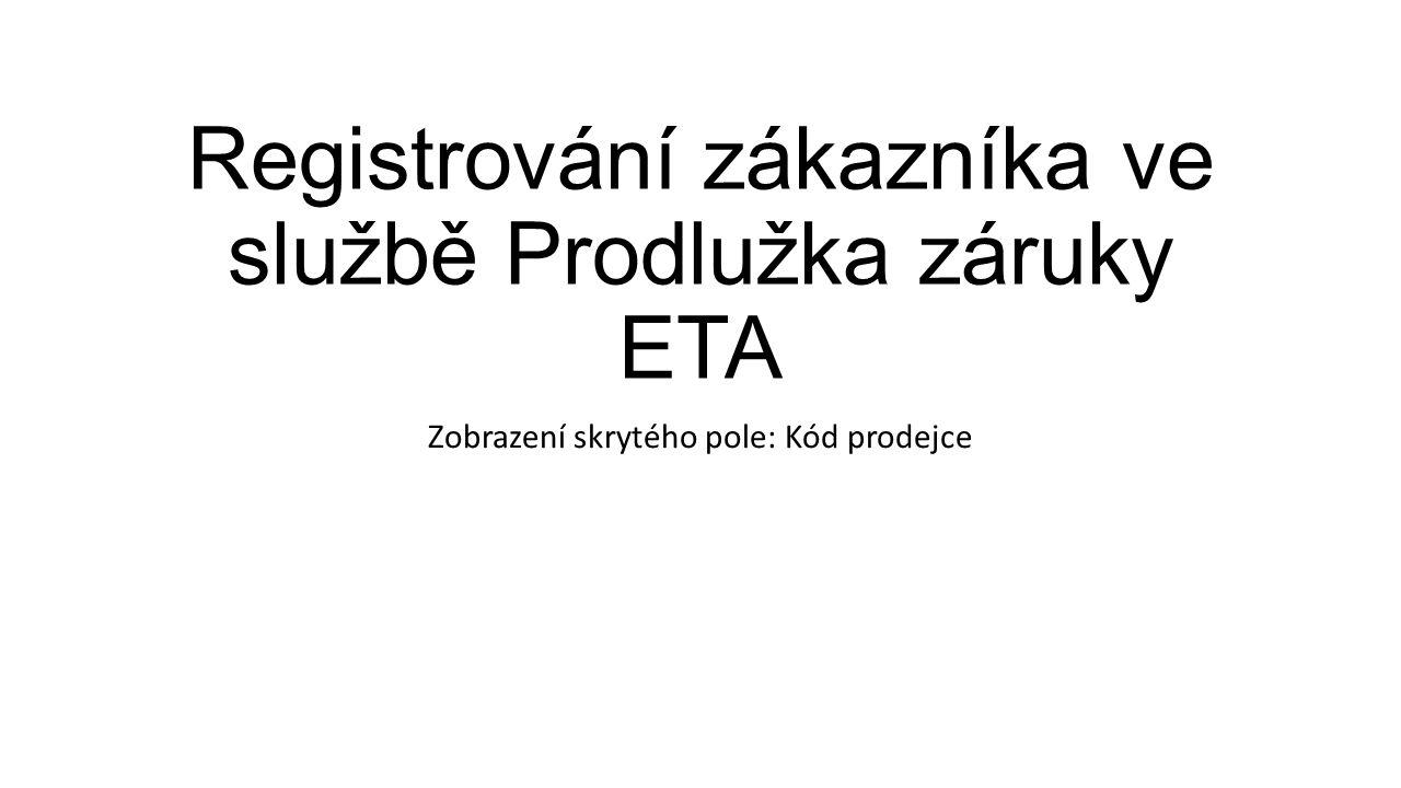 Registrování zákazníka ve službě Prodlužka záruky ETA Zobrazení skrytého pole: Kód prodejce