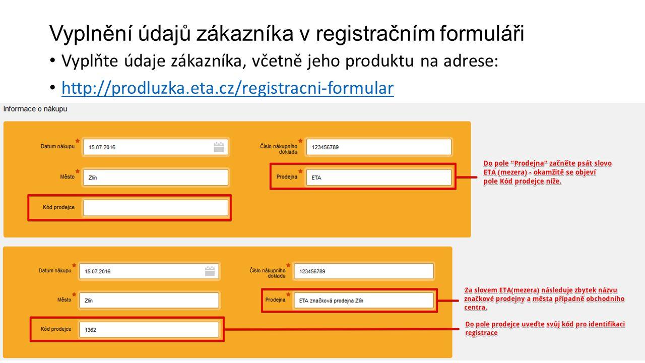 Vyplnění údajů zákazníka v registračním formuláři Vyplňte údaje zákazníka, včetně jeho produktu na adrese: http://prodluzka.eta.cz/registracni-formular