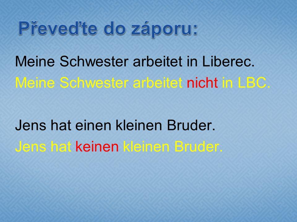 Meine Schwester arbeitet in Liberec. Meine Schwester arbeitet nicht in LBC.