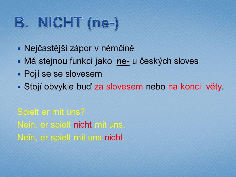  Nejčastější zápor v němčině  Má stejnou funkci jako ne- u českých sloves  Pojí se se slovesem  Stojí obvykle buď za slovesem nebo na konci věty.