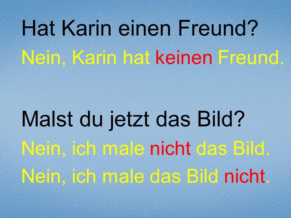 Hat Karin einen Freund. Nein, Karin hat keinen Freund.