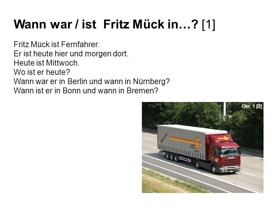 Wann war / ist Fritz Mück in…? [1] Fritz Mück ist Fernfahrer. Er ist heute hier und morgen dort. Heute ist Mittwoch. Wo ist er heute? Wann war er in B