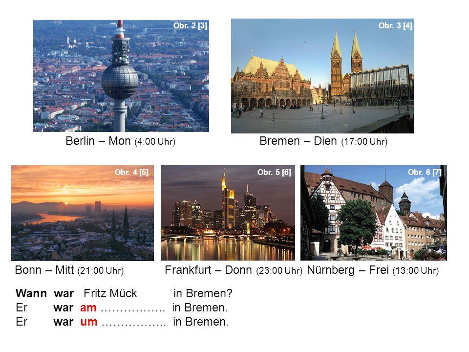 Berlin – Mon (4:00 Uhr) Bremen – Dien (17:00 Uhr) Wann war Fritz Mück in Bremen? Er war am …………….. in Bremen. Er war um …………….. in Bremen. Obr. 2 [3]O