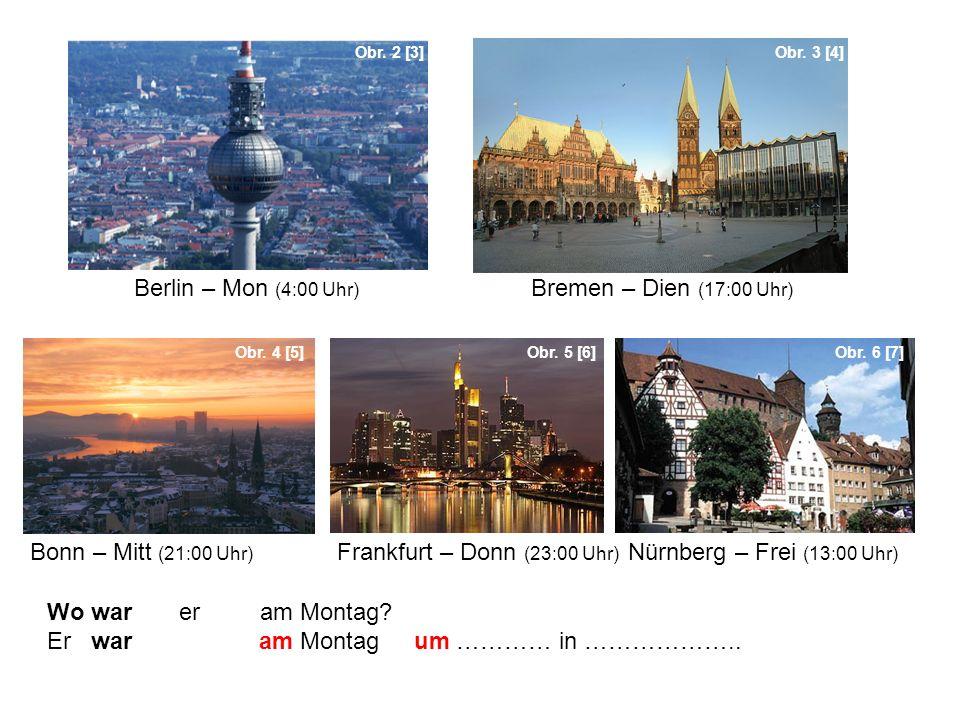 Wo war er am Montag? Er war am Montag um ………… in ……………….. Obr. 2 [3]Obr. 3 [4] Obr. 4 [5]Obr. 5 [6]Obr. 6 [7] Berlin – Mon (4:00 Uhr) Bremen – Dien (1