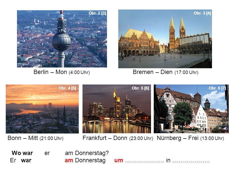 Wo war er am Donnerstag? Er war am Donnerstag um ……………….. in ………………. Obr. 2 [3]Obr. 3 [4] Obr. 4 [5]Obr. 5 [6]Obr. 6 [7] Berlin – Mon (4:00 Uhr) Breme