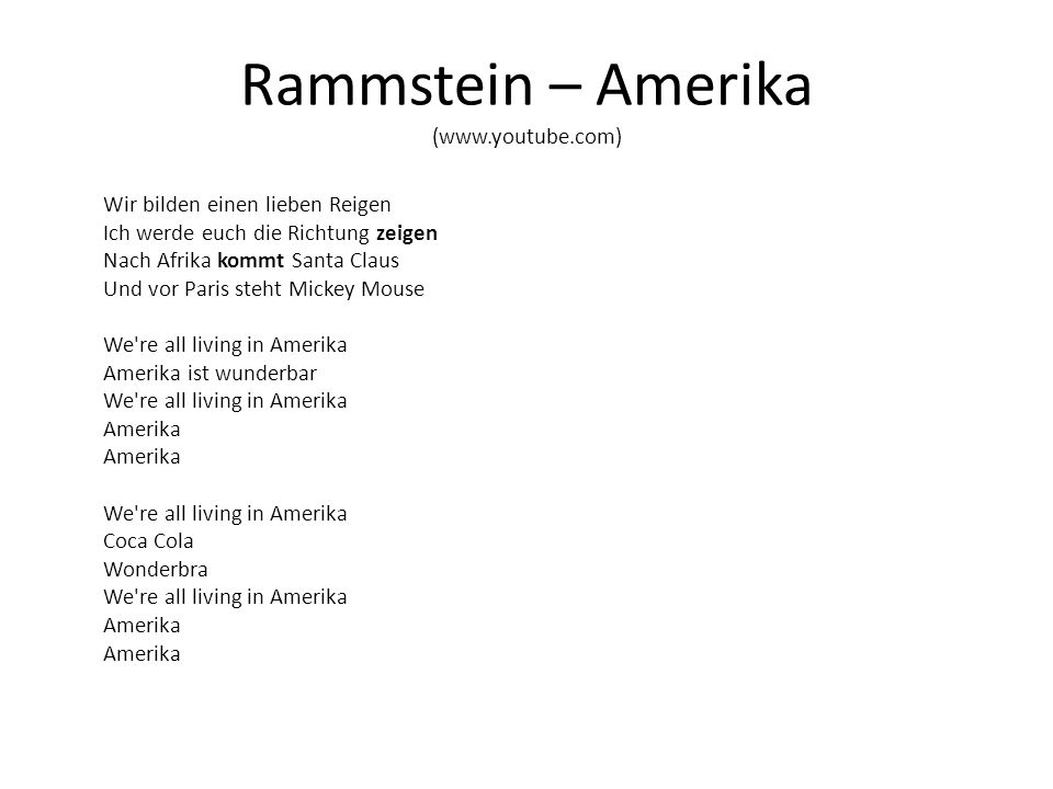 Rammstein – Amerika (www.youtube.com) Wir bilden einen lieben Reigen Ich werde euch die Richtung zeigen Nach Afrika kommt Santa Claus Und vor Paris steht Mickey Mouse We re all living in Amerika Amerika ist wunderbar We re all living in Amerika Amerika Amerika We re all living in Amerika Coca Cola Wonderbra We re all living in Amerika Amerika Amerika