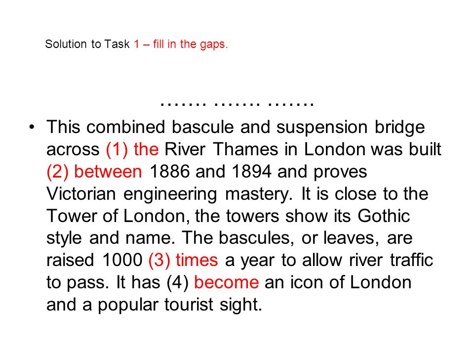 Solution to Task 1 – fill in the gaps. ……. ……. ……. This combined bascule and suspension bridge across (1) the River Thames in London was built (2) bet