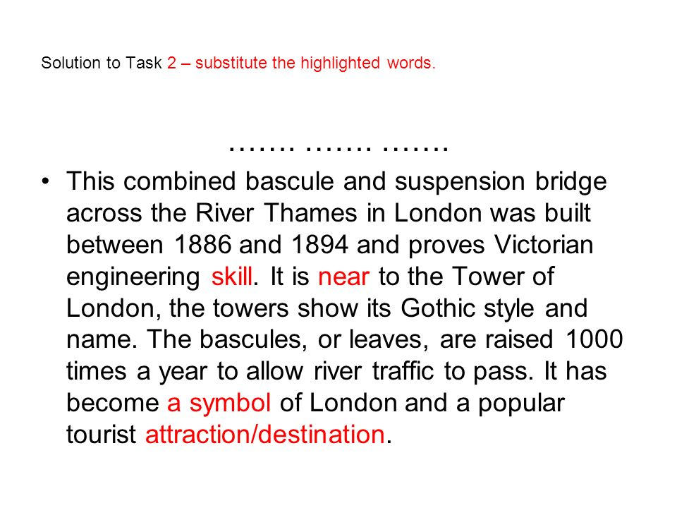 Solution to Task 2 – substitute the highlighted words. ……. ……. ……. This combined bascule and suspension bridge across the River Thames in London was b