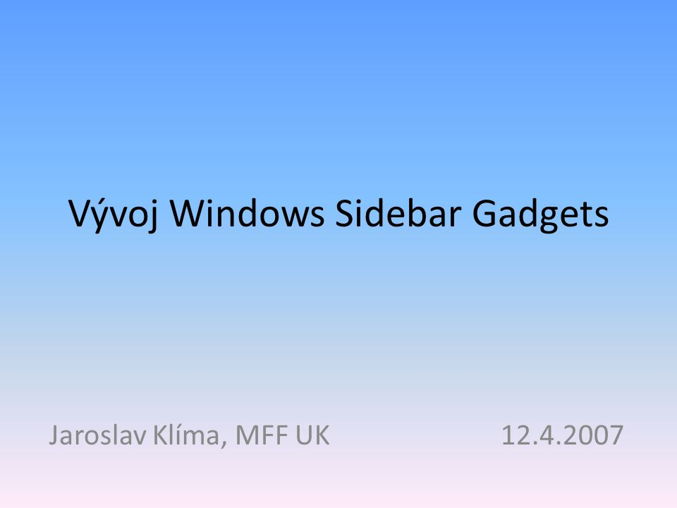Vývoj Windows Sidebar Gadgets Jaroslav Klíma, MFF UK 12.4.2007