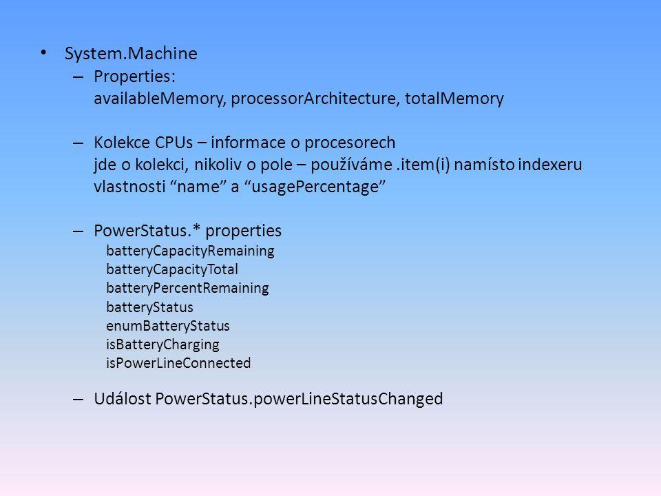 System.Machine – Properties: availableMemory, processorArchitecture, totalMemory – Kolekce CPUs – informace o procesorech jde o kolekci, nikoliv o pole – používáme.item(i) namísto indexeru vlastnosti name a usagePercentage – PowerStatus.* properties batteryCapacityRemaining batteryCapacityTotal batteryPercentRemaining batteryStatus enumBatteryStatus isBatteryCharging isPowerLineConnected – Událost PowerStatus.powerLineStatusChanged