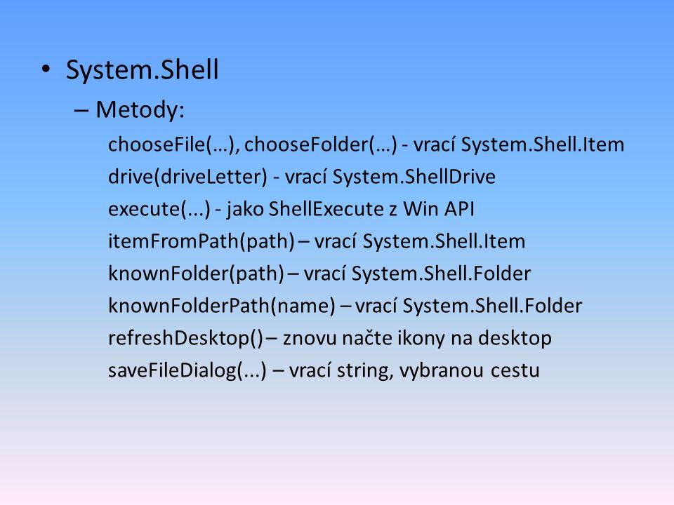 System.Shell – Metody: chooseFile(…), chooseFolder(…) - vrací System.Shell.Item drive(driveLetter) - vrací System.ShellDrive execute(...) - jako ShellExecute z Win API itemFromPath(path) – vrací System.Shell.Item knownFolder(path) – vrací System.Shell.Folder knownFolderPath(name) – vrací System.Shell.Folder refreshDesktop() – znovu načte ikony na desktop saveFileDialog(...) – vrací string, vybranou cestu