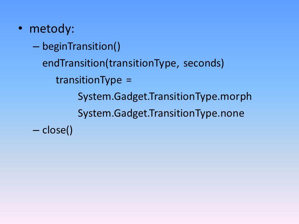 metody: – beginTransition() endTransition(transitionType, seconds) transitionType = System.Gadget.TransitionType.morph System.Gadget.TransitionType.none – close()