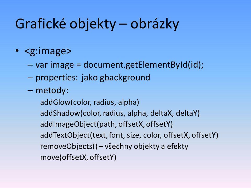 Grafické objekty – obrázky – var image = document.getElementById(id); – properties: jako gbackground – metody: addGlow(color, radius, alpha) addShadow(color, radius, alpha, deltaX, deltaY) addImageObject(path, offsetX, offsetY) addTextObject(text, font, size, color, offsetX, offsetY) removeObjects() – všechny objekty a efekty move(offsetX, offsetY)