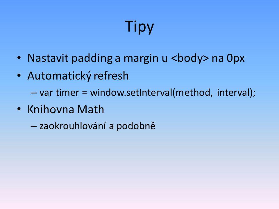 Tipy Nastavit padding a margin u na 0px Automatický refresh – var timer = window.setInterval(method, interval); Knihovna Math – zaokrouhlování a podobně