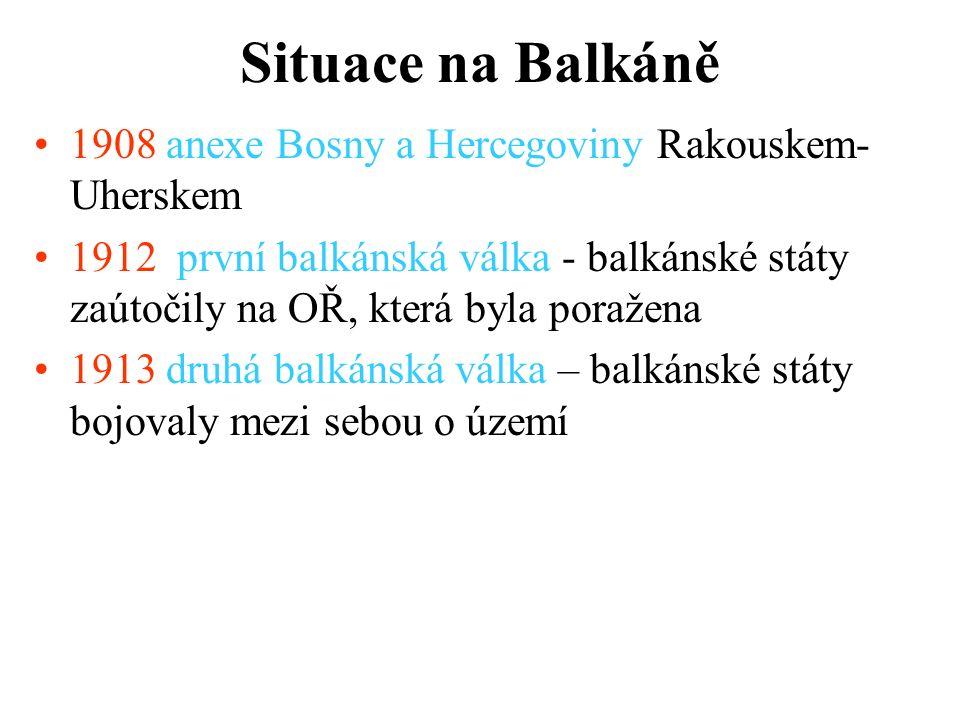 Situace na Balkáně 1908 anexe Bosny a Hercegoviny Rakouskem- Uherskem 1912 první balkánská válka - balkánské státy zaútočily na OŘ, která byla poražena 1913 druhá balkánská válka – balkánské státy bojovaly mezi sebou o území