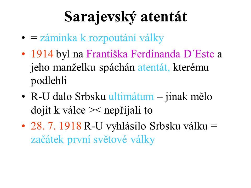 Sarajevský atentát = záminka k rozpoutání války 1914 byl na Františka Ferdinanda D´Este a jeho manželku spáchán atentát, kterému podlehli R-U dalo Srbsku ultimátum – jinak mělo dojít k válce >< nepřijali to 28.