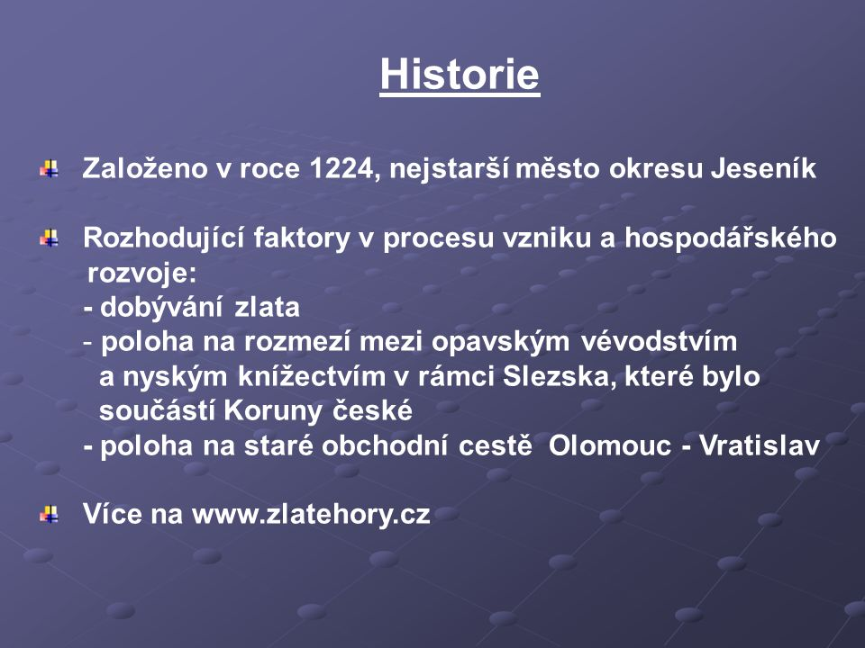Historie Založeno v roce 1224, nejstarší město okresu Jeseník Rozhodující faktory v procesu vzniku a hospodářského rozvoje: - dobývání zlata - poloha na rozmezí mezi opavským vévodstvím a nyským knížectvím v rámci Slezska, které bylo součástí Koruny české - poloha na staré obchodní cestě Olomouc - Vratislav Více na www.zlatehory.cz