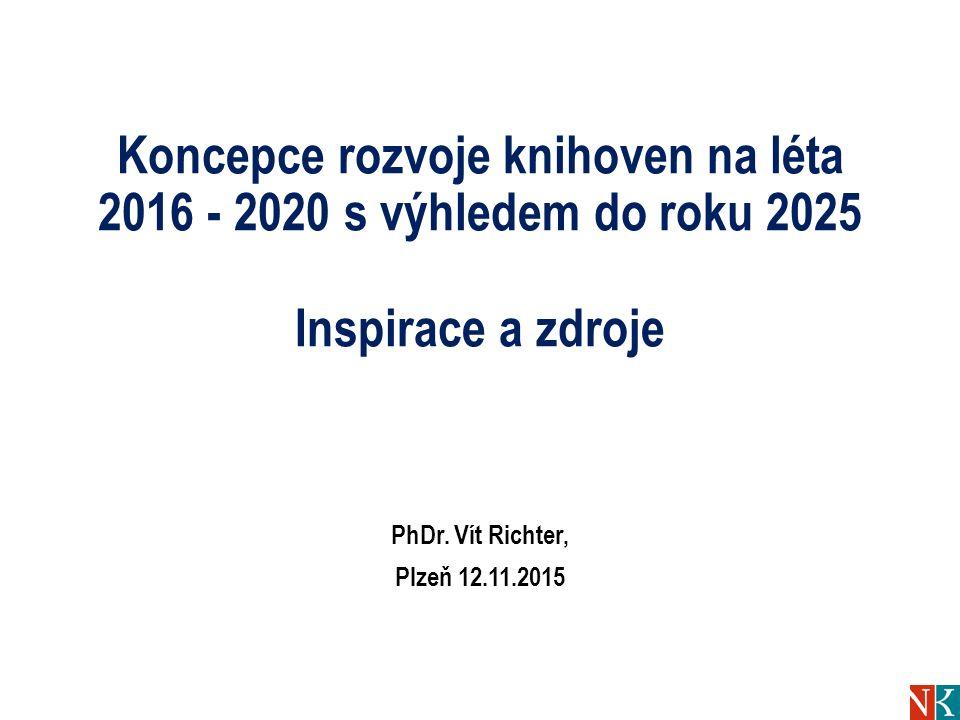 Koncepce rozvoje knihoven na léta 2016 - 2020 s výhledem do roku 2025 Inspirace a zdroje PhDr. Vít Richter, Plzeň 12.11.2015
