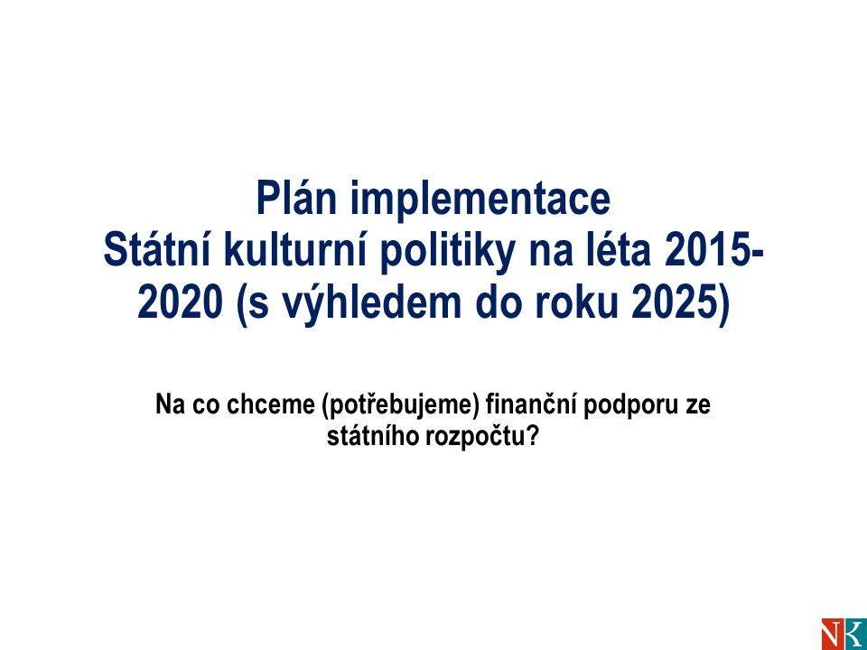 Plán implementace Státní kulturní politiky na léta 2015- 2020 (s výhledem do roku 2025) Na co chceme (potřebujeme) finanční podporu ze státního rozpoč