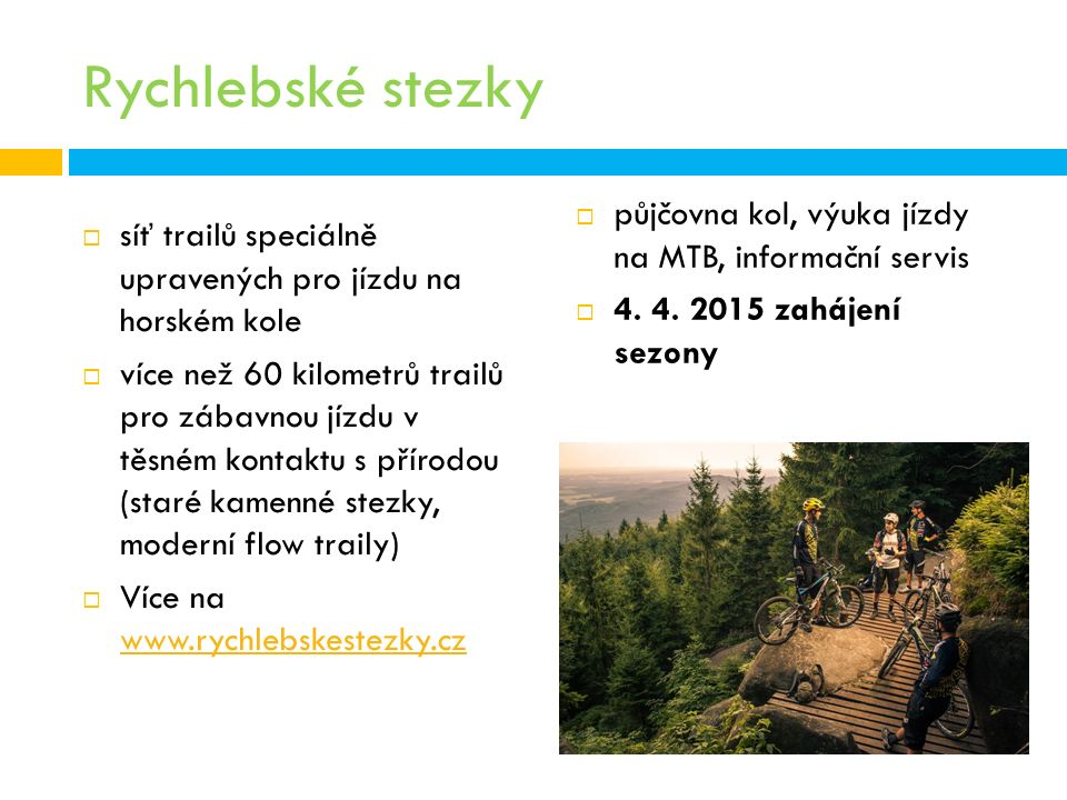 Rychlebské stezky  síť trailů speciálně upravených pro jízdu na horském kole  více než 60 kilometrů trailů pro zábavnou jízdu v těsném kontaktu s přírodou (staré kamenné stezky, moderní flow traily)  Více na www.rychlebskestezky.cz www.rychlebskestezky.cz  půjčovna kol, výuka jízdy na MTB, informační servis  4.