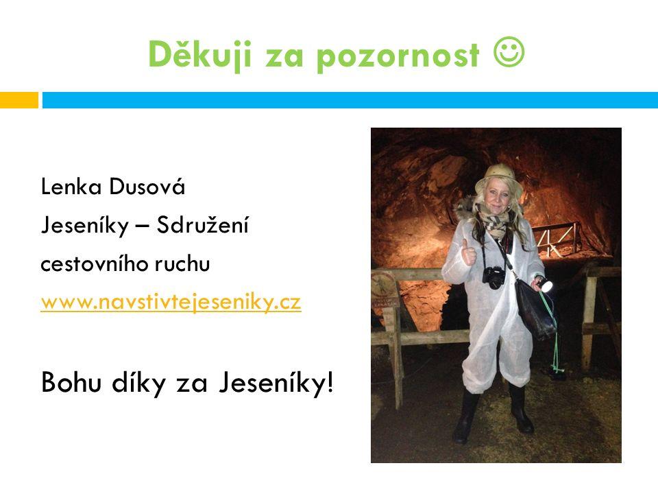 Děkuji za pozornost Lenka Dusová Jeseníky – Sdružení cestovního ruchu www.navstivtejeseniky.cz Bohu díky za Jeseníky!