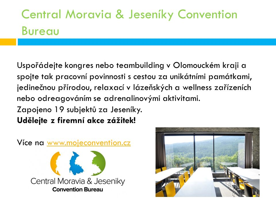 Central Moravia & Jeseníky Convention Bureau Uspořádejte kongres nebo teambuilding v Olomouckém kraji a spojte tak pracovní povinnosti s cestou za unikátními památkami, jedinečnou přírodou, relaxací v lázeňských a wellness zařízeních nebo odreagováním se adrenalinovými aktivitami.