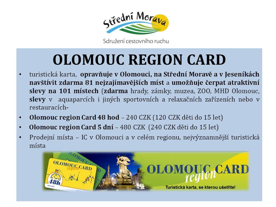OLOMOUC REGION CARD turistická karta, opravňuje v Olomouci, na Střední Moravě a v Jeseníkách navštívit zdarma 81 nejzajímavějších míst a umožňuje čerpat atraktivní slevy na 101 místech (zdarma hrady, zámky, muzea, ZOO, MHD Olomouc, slevy v aquaparcích i jiných sportovních a relaxačních zařízeních nebo v restauracích- Olomouc region Card 48 hod – 240 CZK (120 CZK děti do 15 let) Olomouc region Card 5 dní – 480 CZK (240 CZK děti do 15 let) Prodejní místa – IC v Olomouci a v celém regionu, nejvýznamnější turistická místa
