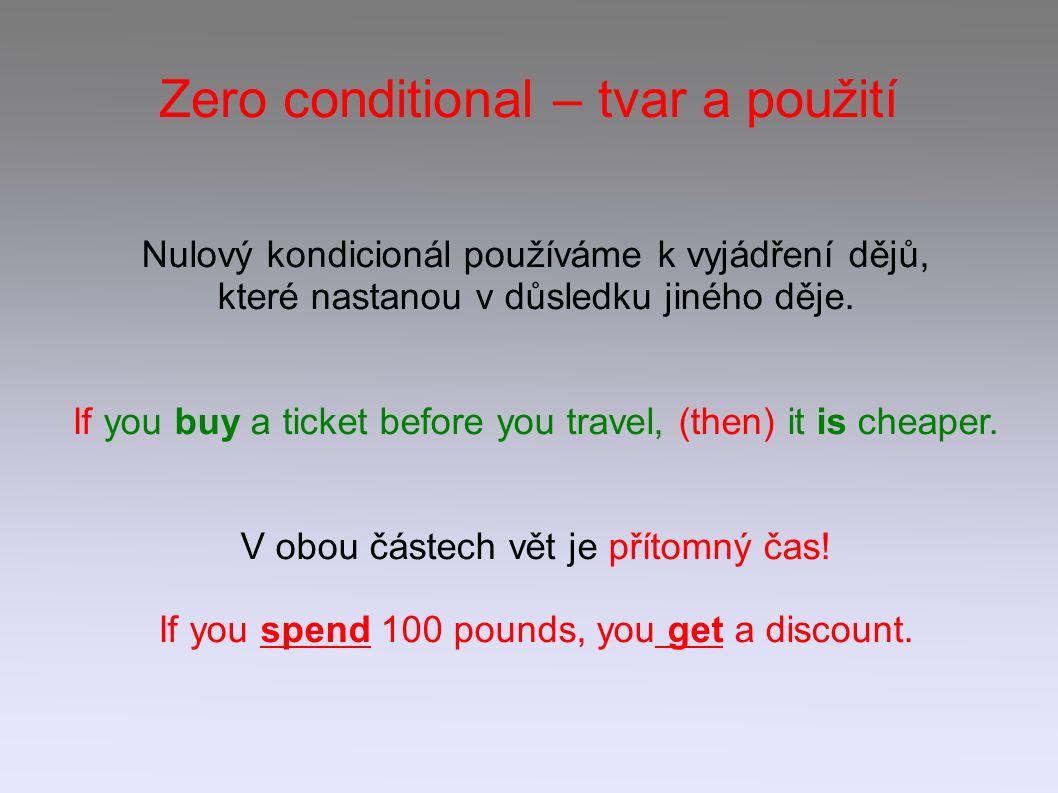 Zero conditional – tvar a použití Nulový kondicionál používáme k vyjádření dějů, které nastanou v důsledku jiného děje. If you buy a ticket before you