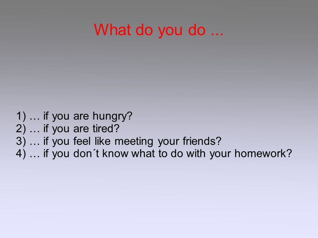 What do you do... 1) … if you are hungry? 2) … if you are tired? 3) … if you feel like meeting your friends? 4) … if you don´t know what to do with yo