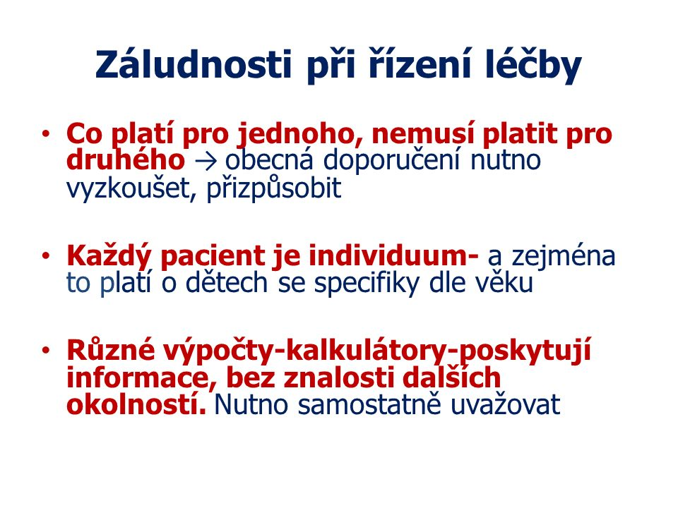 Záludnosti při řízení léčby Co platí pro jednoho, nemusí platit pro druhého → obecná doporučení nutno vyzkoušet, přizpůsobit Každý pacient je individu