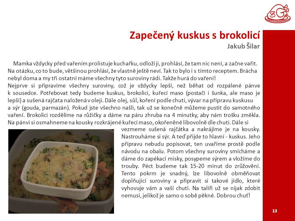 Zapečený kuskus s brokolicí Jakub Šilar 13 Mamka vždycky před vařením prolistuje kuchařku, odloží ji, prohlásí, že tam nic není, a začne vařit.