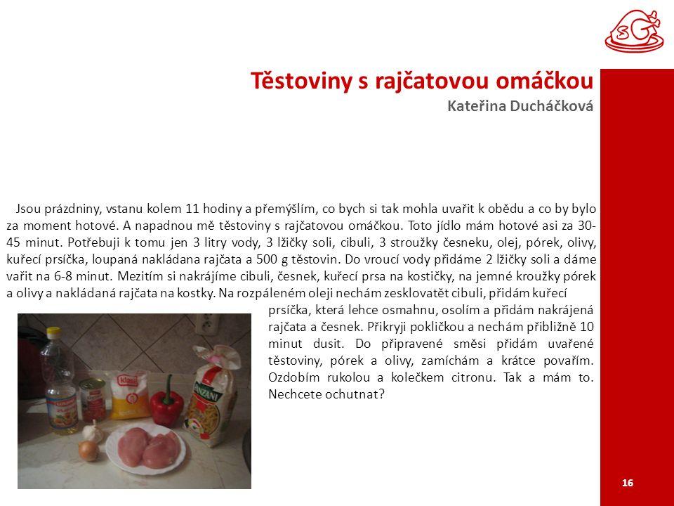 Těstoviny s rajčatovou omáčkou Kateřina Ducháčková 16 Jsou prázdniny, vstanu kolem 11 hodiny a přemýšlím, co bych si tak mohla uvařit k obědu a co by bylo za moment hotové.