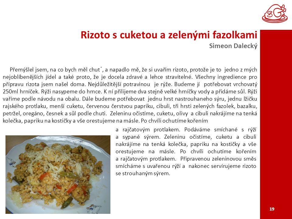 Rizoto s cuketou a zelenými fazolkami Simeon Dalecký 19 Přemýšlel jsem, na co bych měl chut´, a napadlo mě, že si uvařím rizoto, protože je to jedno z mých nejoblíbenějších jídel a také proto, že je docela zdravé a lehce stravitelné.