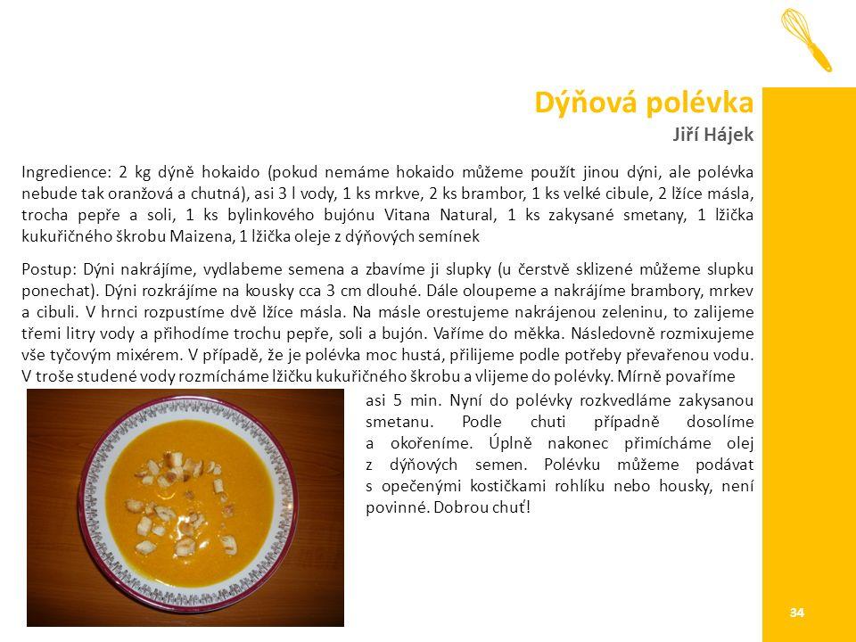 Dýňová polévka Jiří Hájek 34 Ingredience: 2 kg dýně hokaido (pokud nemáme hokaido můžeme použít jinou dýni, ale polévka nebude tak oranžová a chutná), asi 3 l vody, 1 ks mrkve, 2 ks brambor, 1 ks velké cibule, 2 lžíce másla, trocha pepře a soli, 1 ks bylinkového bujónu Vitana Natural, 1 ks zakysané smetany, 1 lžička kukuřičného škrobu Maizena, 1 lžička oleje z dýňových semínek Postup: Dýni nakrájíme, vydlabeme semena a zbavíme ji slupky (u čerstvě sklizené můžeme slupku ponechat).