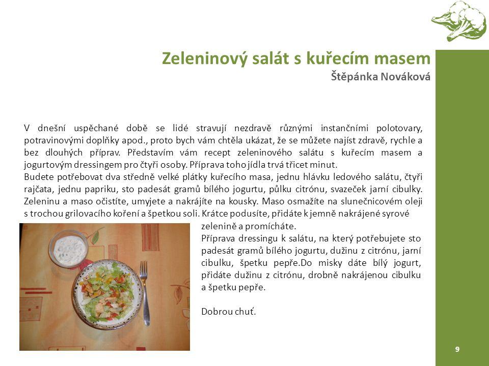 Zeleninový salát s kuřecím masem Štěpánka Nováková 9 V dnešní uspěchané době se lidé stravují nezdravě různými instančními polotovary, potravinovými doplňky apod., proto bych vám chtěla ukázat, že se můžete najíst zdravě, rychle a bez dlouhých příprav.