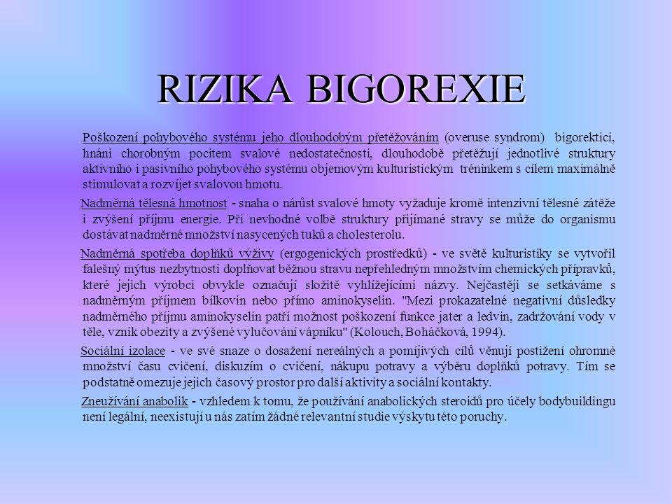 RIZIKA BIGOREXIE RIZIKA BIGOREXIE Poškození pohybového systému jeho dlouhodobým přetěžováním (overuse syndrom) bigorektici, hnáni chorobným pocitem svalové nedostatečnosti, dlouhodobě přetěžují jednotlivé struktury aktivního i pasivního pohybového systému objemovým kulturistickým tréninkem s cílem maximálně stimulovat a rozvíjet svalovou hmotu.
