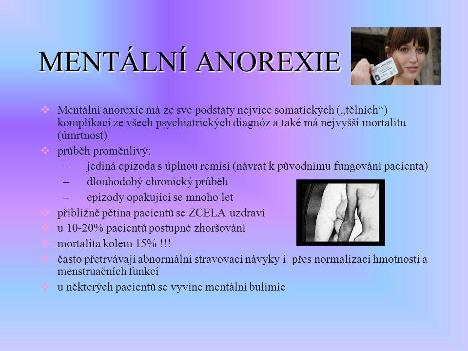 """MENTÁLNÍ ANOREXIE  Mentální anorexie má ze své podstaty nejvíce somatických (""""tělních ) komplikací ze všech psychiatrických diagnóz a také má nejvyšší mortalitu (úmrtnost)  průběh proměnlivý: –jediná epizoda s úplnou remisí (návrat k původnímu fungování pacienta) –dlouhodobý chronický průběh –epizody opakující se mnoho let  přibližně pětina pacientů se ZCELA uzdraví  u 10-20% pacientů postupné zhoršování  mortalita kolem 15% !!."""