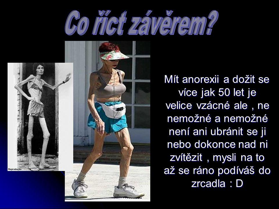 Mít anorexii a dožit se více jak 50 let je velice vzácné ale, ne nemožné a nemožné není ani ubránit se ji nebo dokonce nad ni zvítězit, mysli na to až se ráno podíváš do zrcadla : D Mít anorexii a dožit se více jak 50 let je velice vzácné ale, ne nemožné a nemožné není ani ubránit se ji nebo dokonce nad ni zvítězit, mysli na to až se ráno podíváš do zrcadla : D