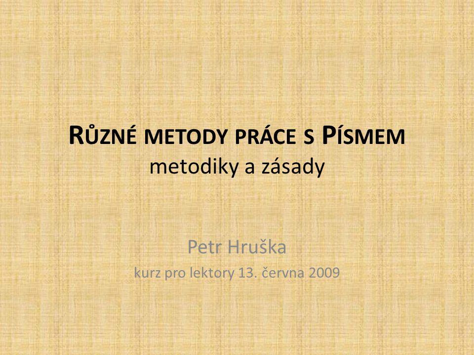R ŮZNÉ METODY PRÁCE S P ÍSMEM metodiky a zásady Petr Hruška kurz pro lektory 13. června 2009