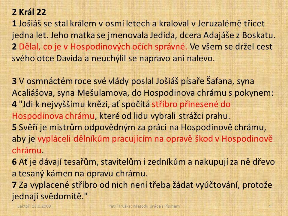 Lektoři 13.6.2009Petr Hruška: Metody práce s Písmem5 8 Velekněz Chilkiáš tehdy ohlásil písaři Šafanovi: Našel jsem v Hospodinově chrámu Knihu Zákona. Předal knihu Šafanovi a ten si v ní četl.