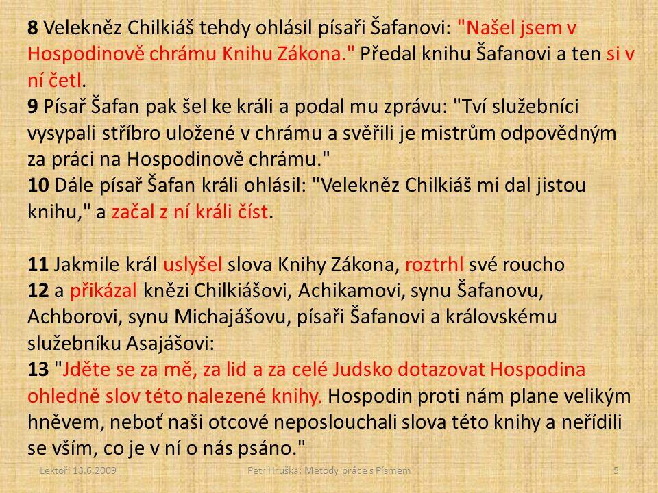 Lektoři 13.6.2009Petr Hruška: Metody práce s Písmem5 8 Velekněz Chilkiáš tehdy ohlásil písaři Šafanovi: