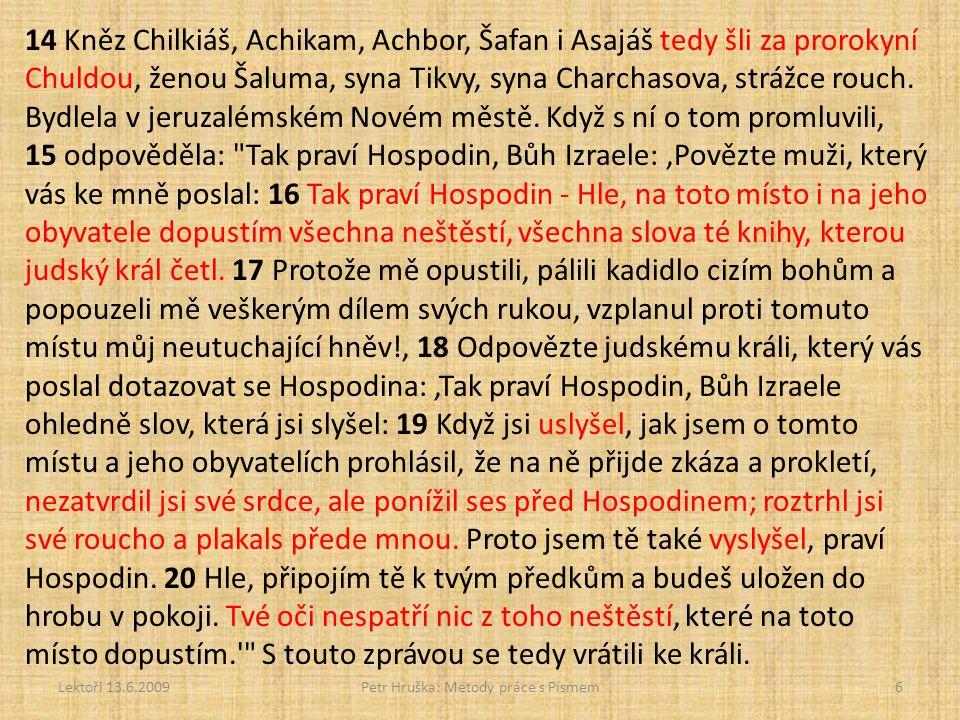 Lektoři 13.6.2009Petr Hruška: Metody práce s Písmem6 14 Kněz Chilkiáš, Achikam, Achbor, Šafan i Asajáš tedy šli za prorokyní Chuldou, ženou Šaluma, syna Tikvy, syna Charchasova, strážce rouch.