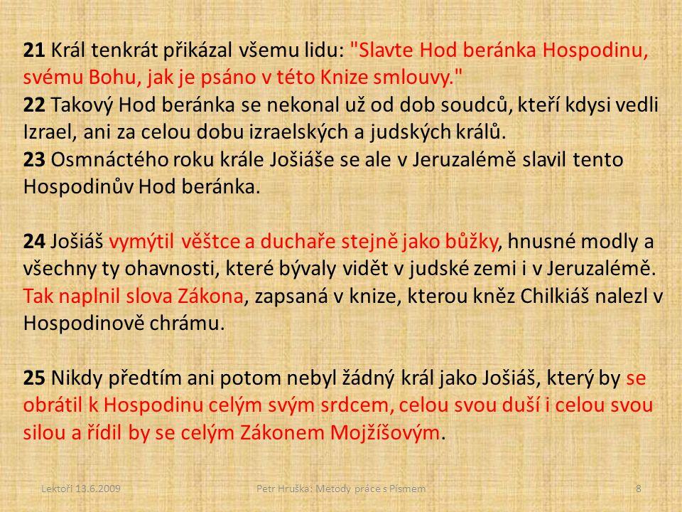 Lektoři 13.6.2009Petr Hruška: Metody práce s Písmem8 21 Král tenkrát přikázal všemu lidu: Slavte Hod beránka Hospodinu, svému Bohu, jak je psáno v této Knize smlouvy. 22 Takový Hod beránka se nekonal už od dob soudců, kteří kdysi vedli Izrael, ani za celou dobu izraelských a judských králů.