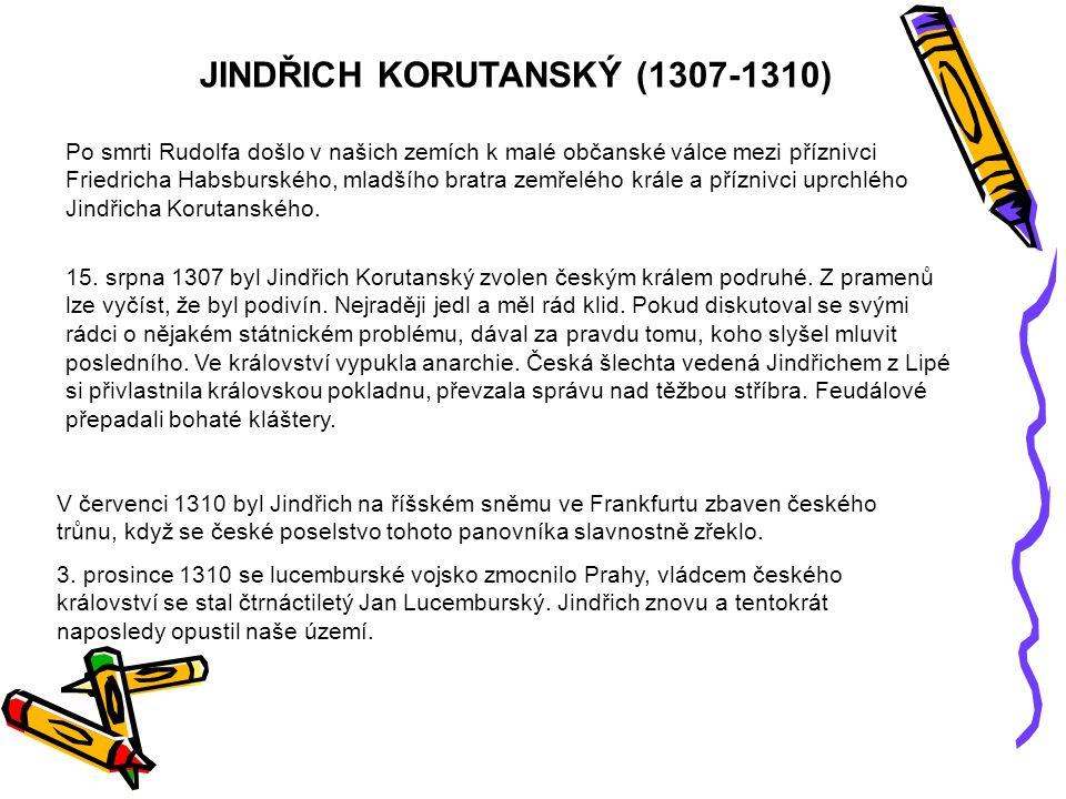 JINDŘICH KORUTANSKÝ (1307-1310) Po smrti Rudolfa došlo v našich zemích k malé občanské válce mezi příznivci Friedricha Habsburského, mladšího bratra zemřelého krále a příznivci uprchlého Jindřicha Korutanského.