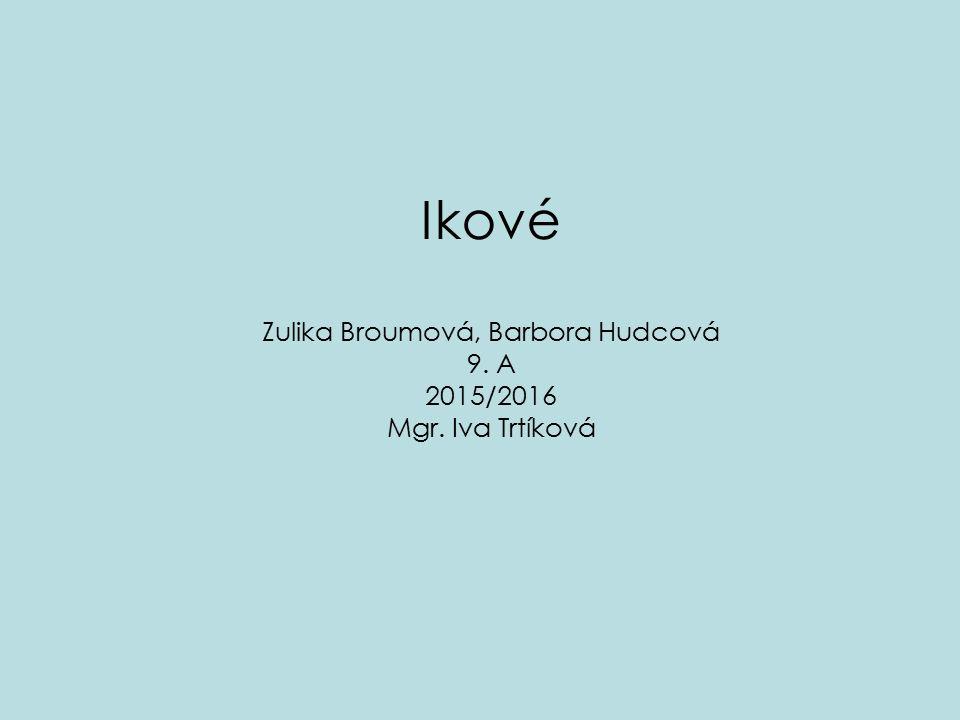 Ikové Zulika Broumová, Barbora Hudcová 9. A 2015/2016 Mgr. Iva Trtíková