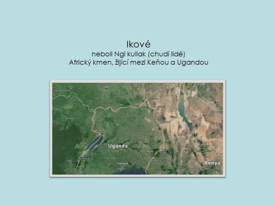 Ikové neboli Ngi kuliak (chudí lidé) Africký kmen, žijící mezi Keňou a Ugandou