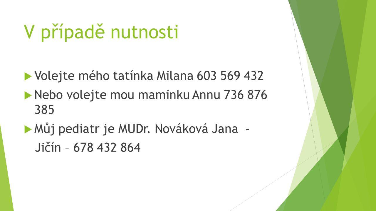 V případě nutnosti  Volejte mého tatínka Milana 603 569 432  Nebo volejte mou maminku Annu 736 876 385  Můj pediatr je MUDr.